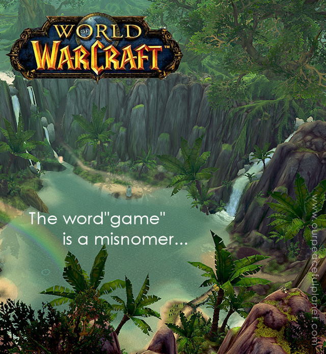 "World of Warcraft. The word ""game"" is a misnomer."