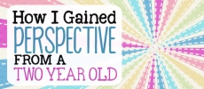 How I Gained Perspective from a Two Year Old