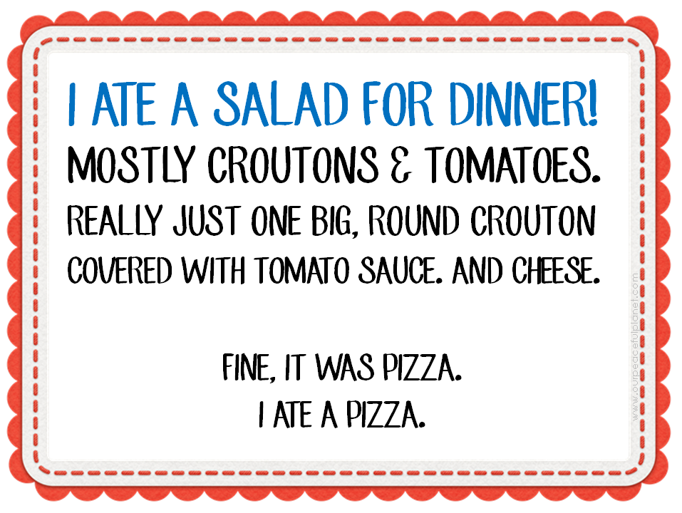 I ate a salad for dinner. Mostly croutons and tomatoes. Really just one big, round crouton covered with tomato sauce. And cheese. Fine, it was a pizza. I ate a pizza.